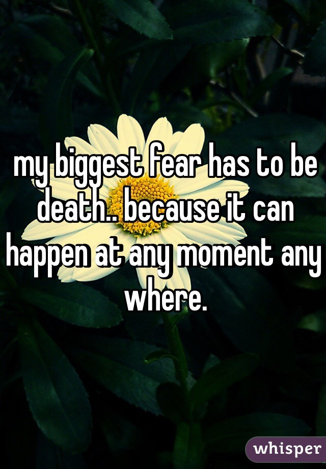 my biggest fear has to be death.. because it can happen at any moment any where.