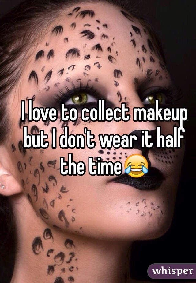 I love to collect makeup but I don't wear it half the time😂