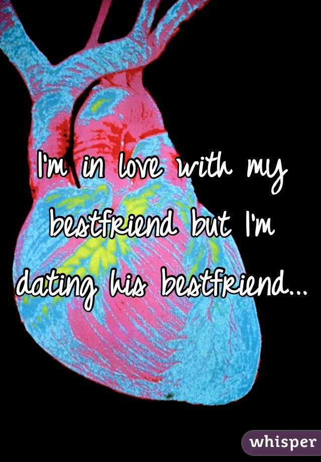 I'm in love with my bestfriend but I'm dating his bestfriend...