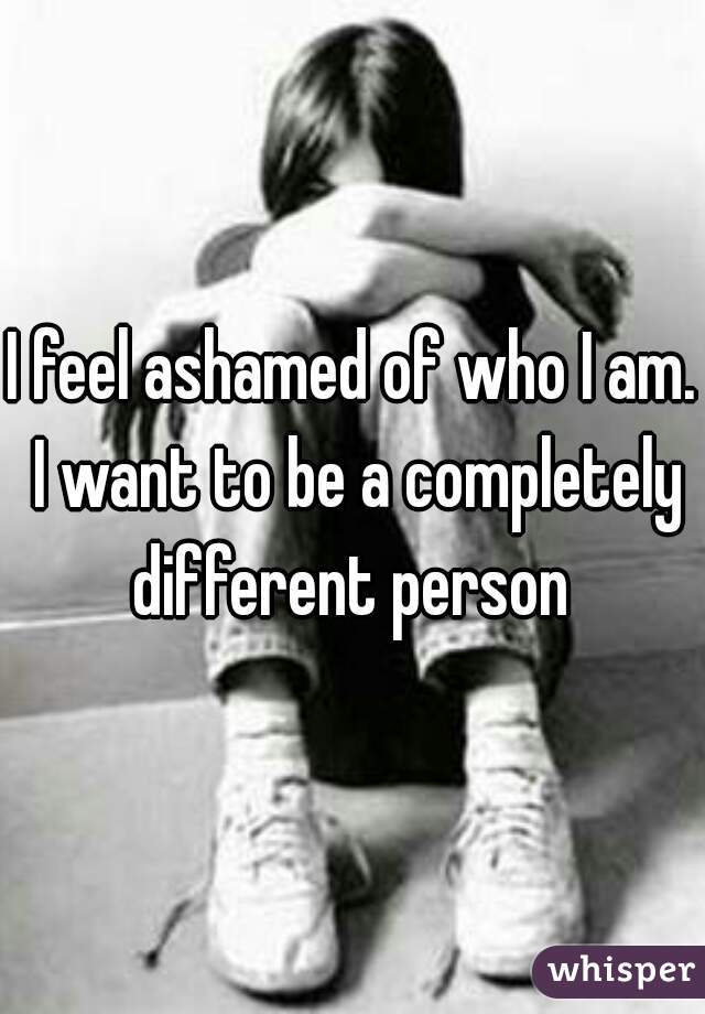 I feel ashamed of who I am. I want to be a completely different person