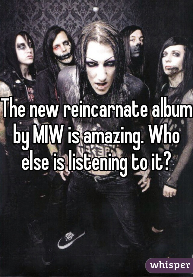 The new reincarnate album by MIW is amazing. Who else is listening to it?