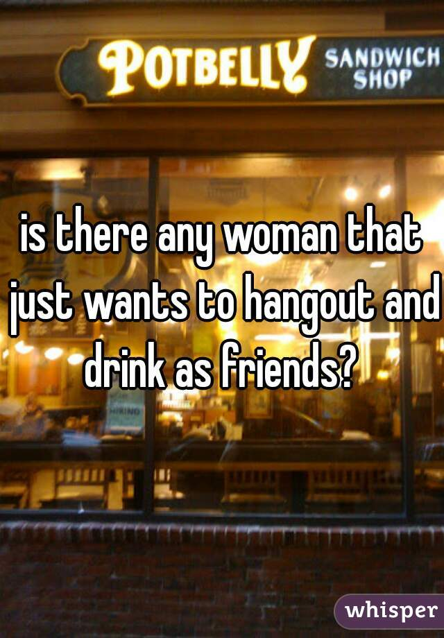 is there any woman that just wants to hangout and drink as friends?