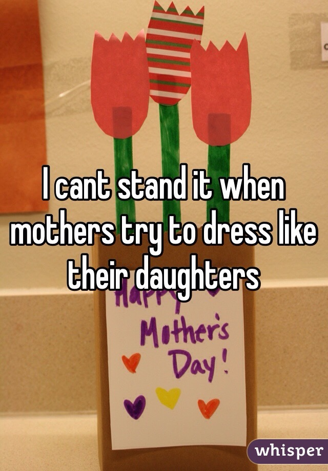 I cant stand it when mothers try to dress like their daughters