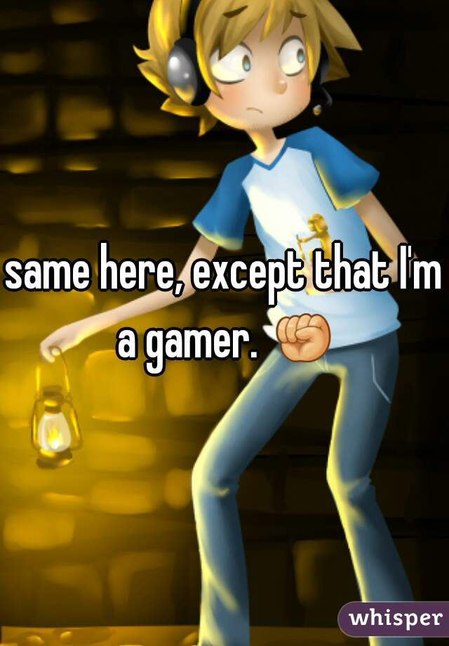 same here, except that I'm a gamer. ✊