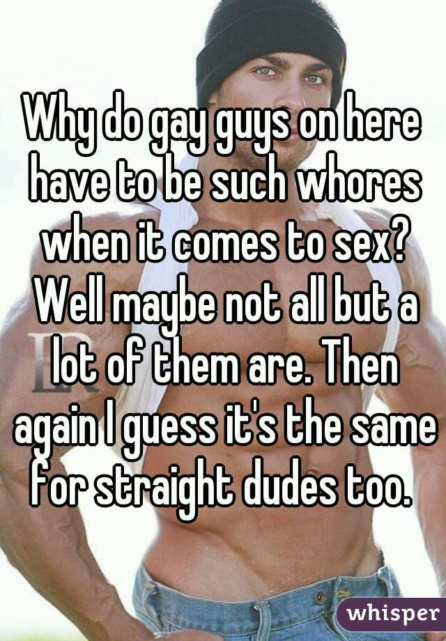 Why do gay guys on here have to be such whores when it comes to sex? Well maybe not all but a lot of them are. Then again I guess it's the same for straight dudes too.