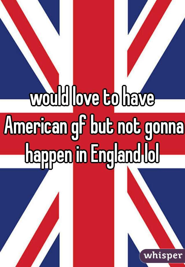 would love to have American gf but not gonna happen in England lol