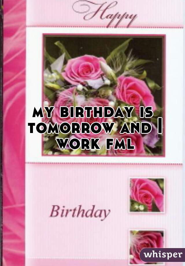 my birthday is tomorrow and I work fml