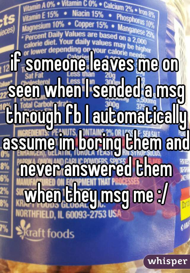 if someone leaves me on seen when I sended a msg through fb I automatically assume im boring them and never answered them when they msg me :/