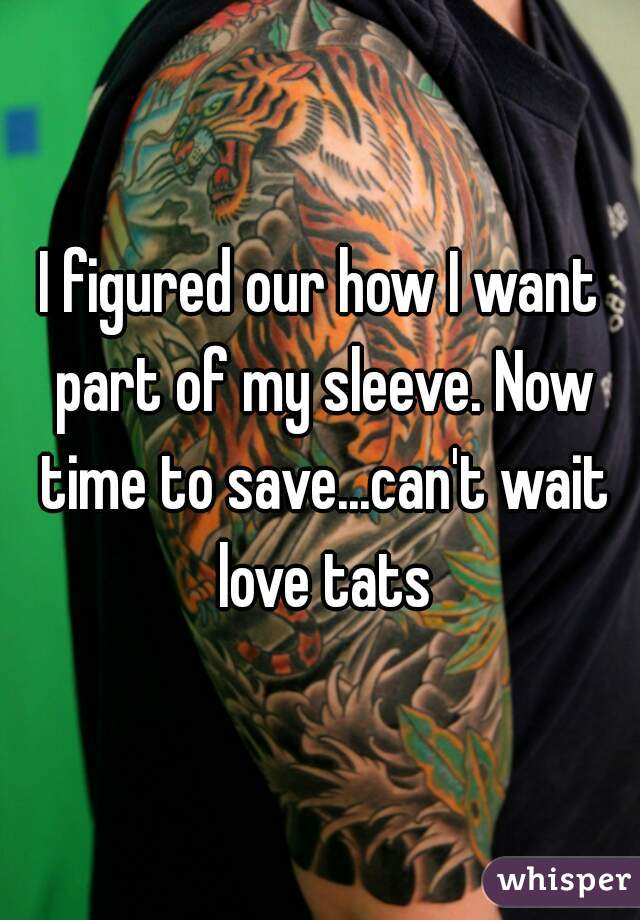 I figured our how I want part of my sleeve. Now time to save...can't wait love tats