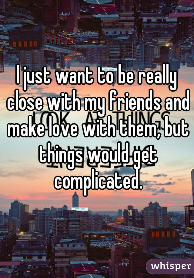 I just want to be really close with my friends and make love with them, but things would get complicated.