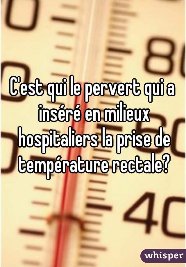 C'est qui le pervert qui a inséré en milieux hospitaliers la prise de température rectale?