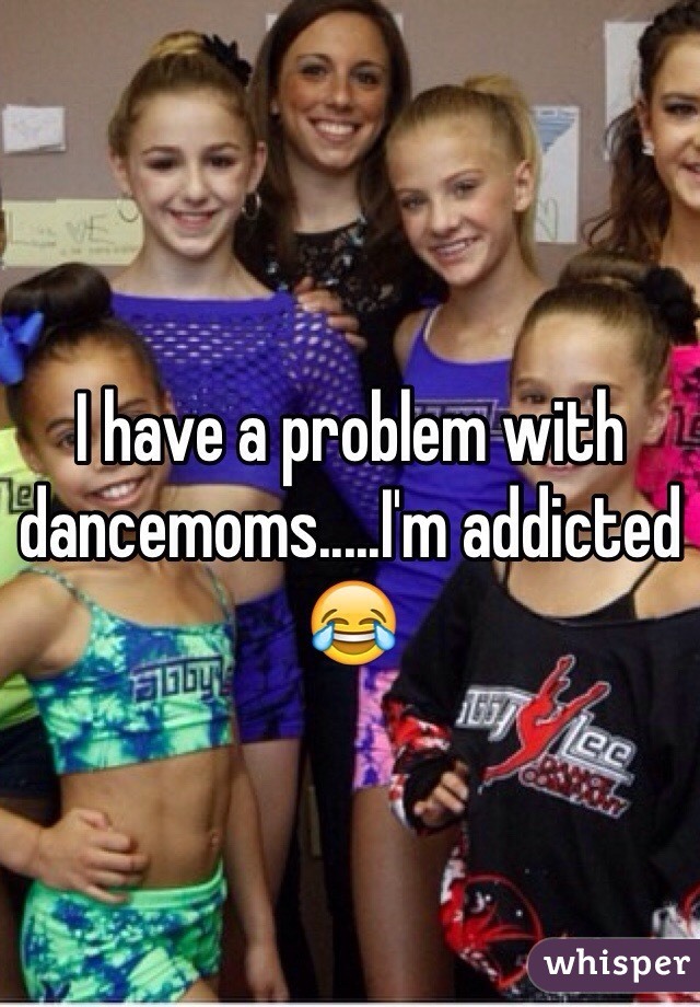I have a problem with dancemoms.....I'm addicted 😂
