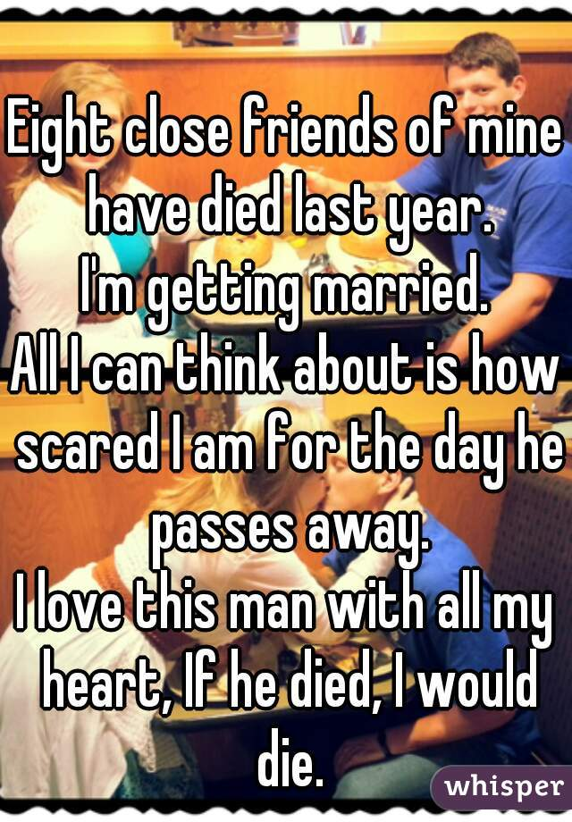 Eight close friends of mine have died last year. I'm getting married. All I can think about is how scared I am for the day he passes away. I love this man with all my heart, If he died, I would die.