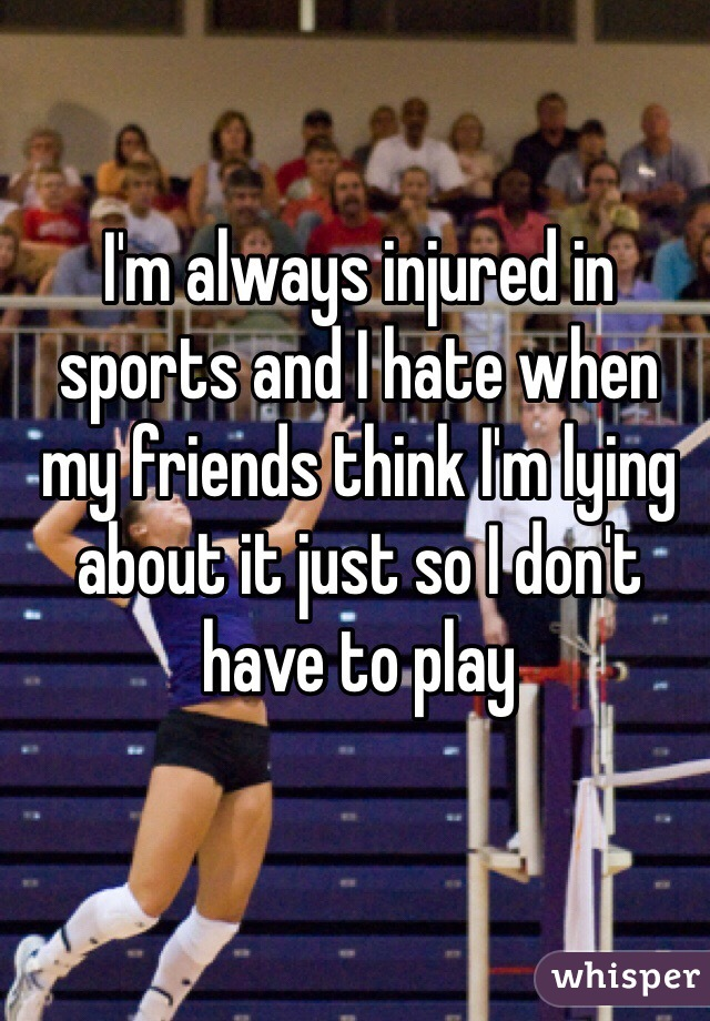 I'm always injured in sports and I hate when my friends think I'm lying about it just so I don't have to play