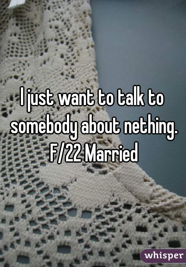 I just want to talk to somebody about nething. F/22 Married