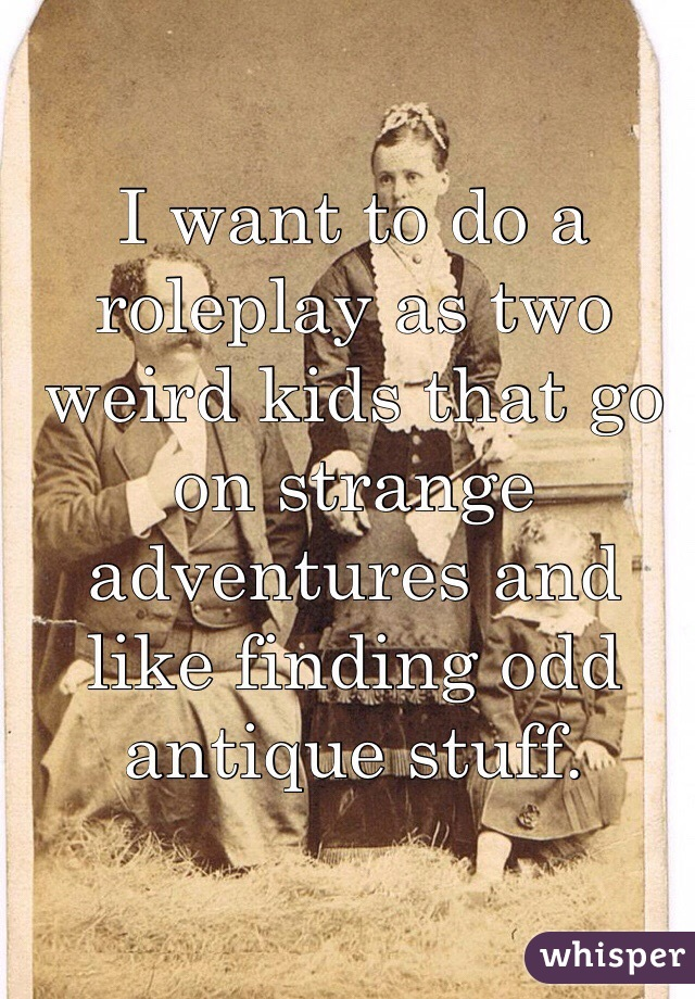 I want to do a roleplay as two weird kids that go on strange adventures and like finding odd antique stuff.