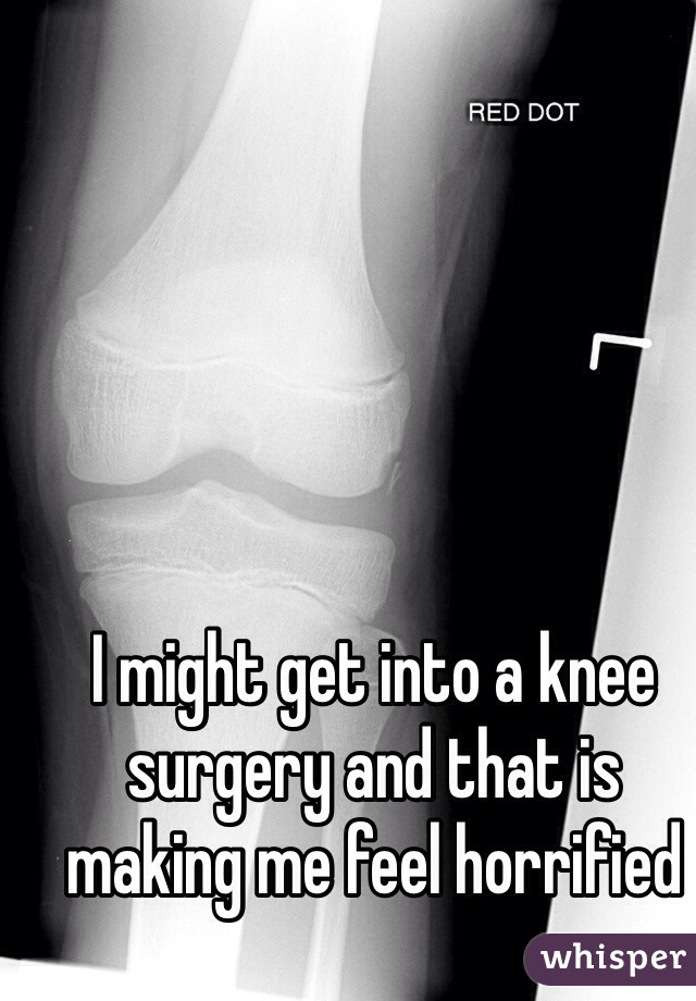 I might get into a knee surgery and that is making me feel horrified