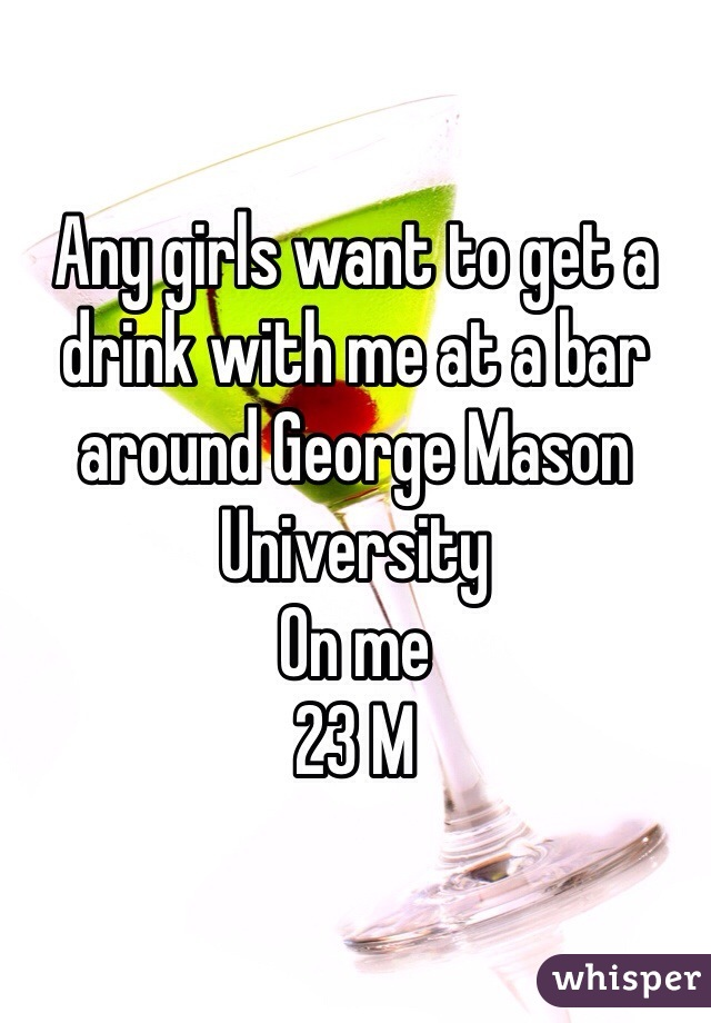 Any girls want to get a drink with me at a bar around George Mason University  On me  23 M