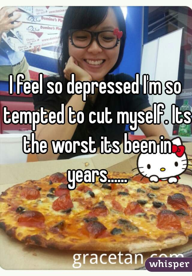 I feel so depressed I'm so tempted to cut myself. Its the worst its been in years......