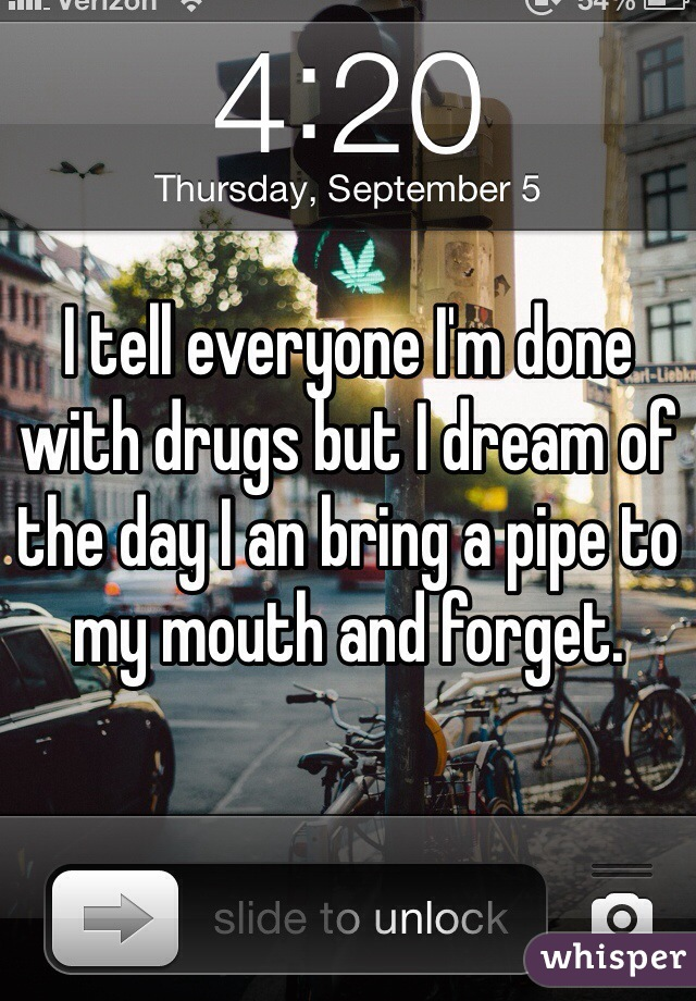 I tell everyone I'm done with drugs but I dream of the day I an bring a pipe to my mouth and forget.