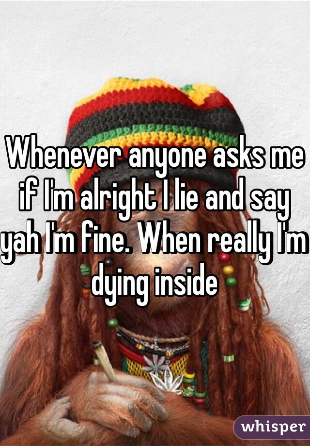 Whenever anyone asks me if I'm alright I lie and say yah I'm fine. When really I'm dying inside