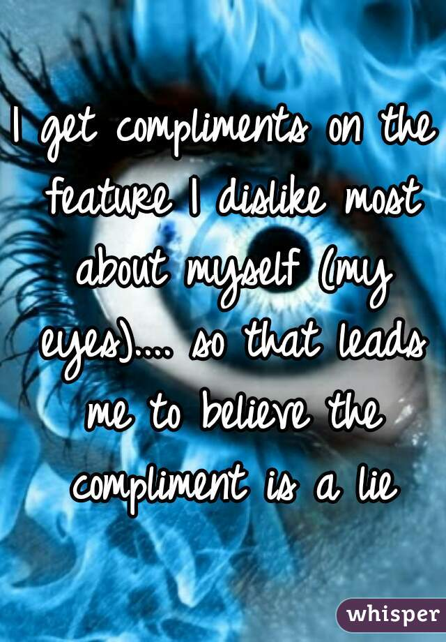 I get compliments on the feature I dislike most about myself (my eyes).... so that leads me to believe the compliment is a lie