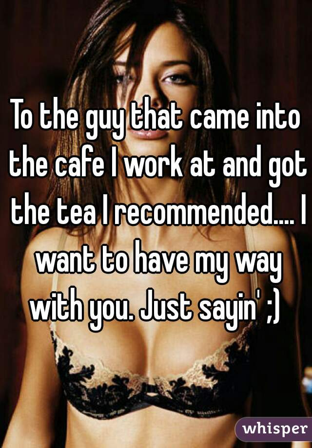 To the guy that came into the cafe I work at and got the tea I recommended.... I want to have my way with you. Just sayin' ;)