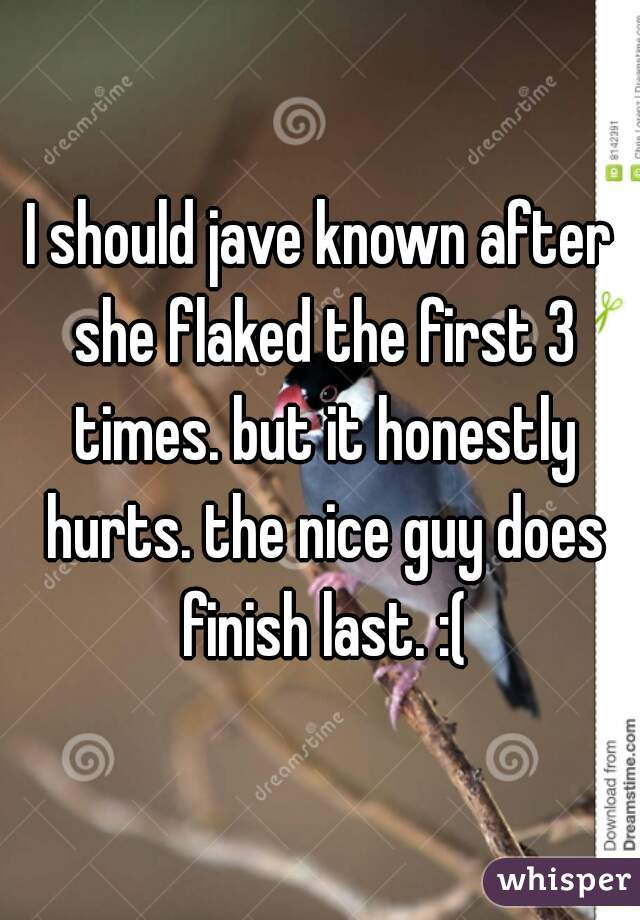 I should jave known after she flaked the first 3 times. but it honestly hurts. the nice guy does finish last. :(