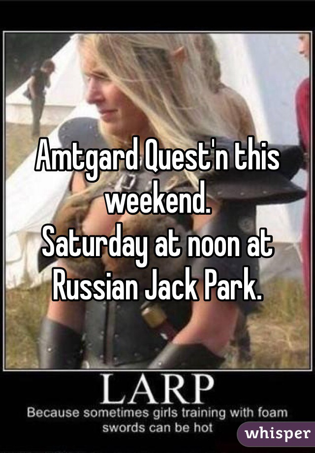 Amtgard Quest'n this weekend. Saturday at noon at Russian Jack Park.