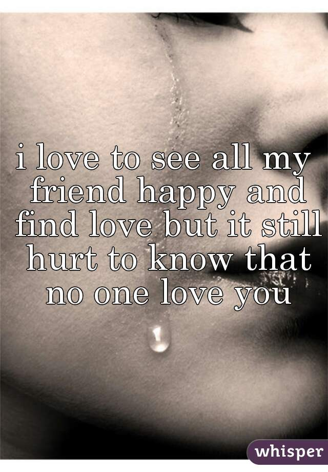 i love to see all my friend happy and find love but it still hurt to know that no one love you