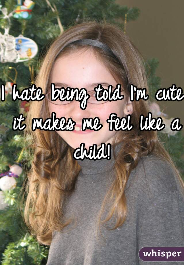 I hate being told I'm cute it makes me feel like a child!