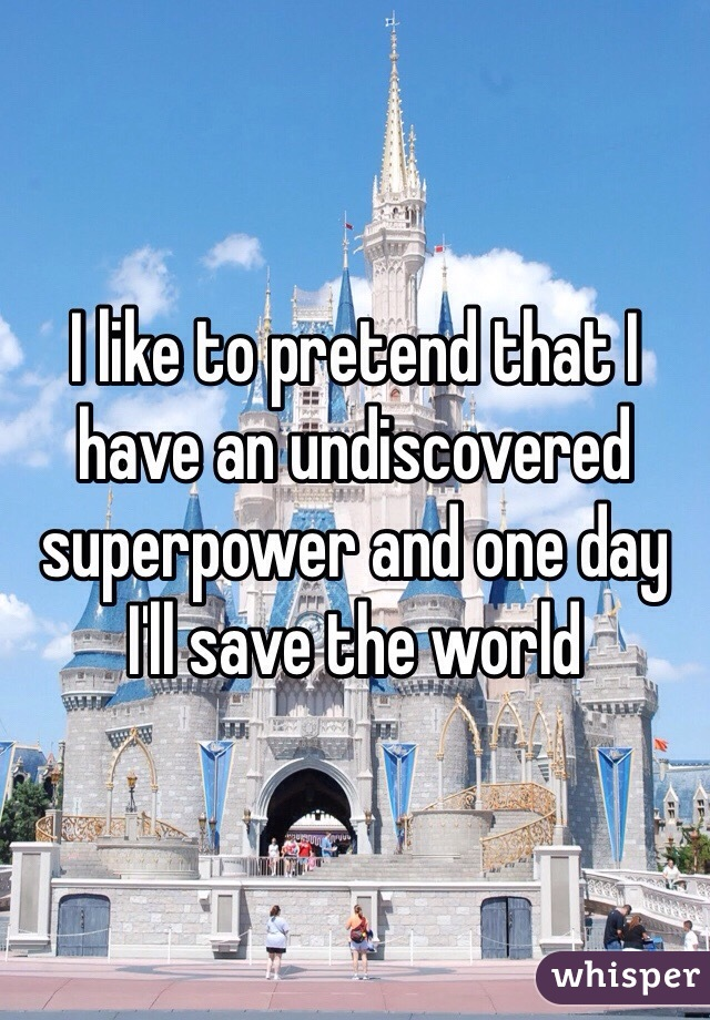 I like to pretend that I have an undiscovered superpower and one day I'll save the world