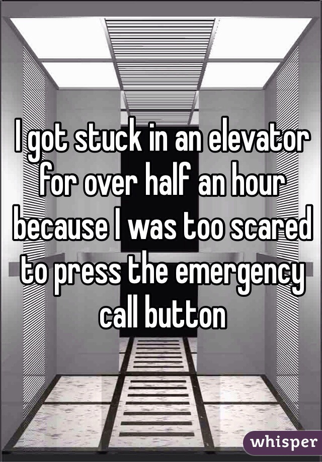 I got stuck in an elevator for over half an hour because I was too scared to press the emergency call button