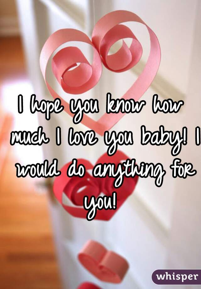 I hope you know how much I love you baby! I would do anything for you!