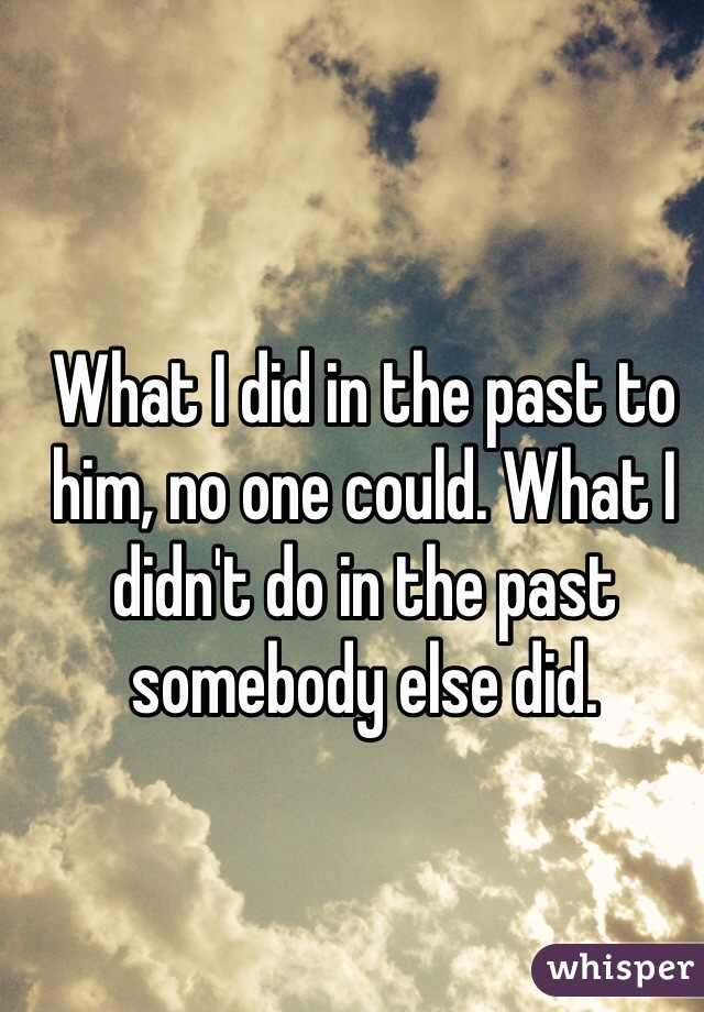 What I did in the past to him, no one could. What I didn't do in the past somebody else did.