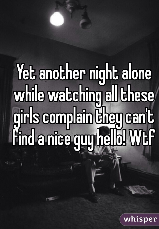 Yet another night alone while watching all these girls complain they can't find a nice guy hello! Wtf