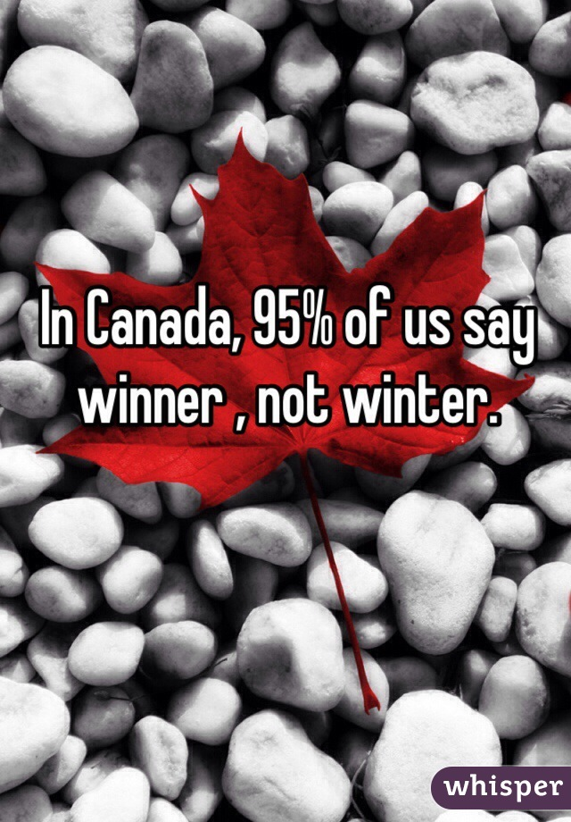 In Canada, 95% of us say winner , not winter.