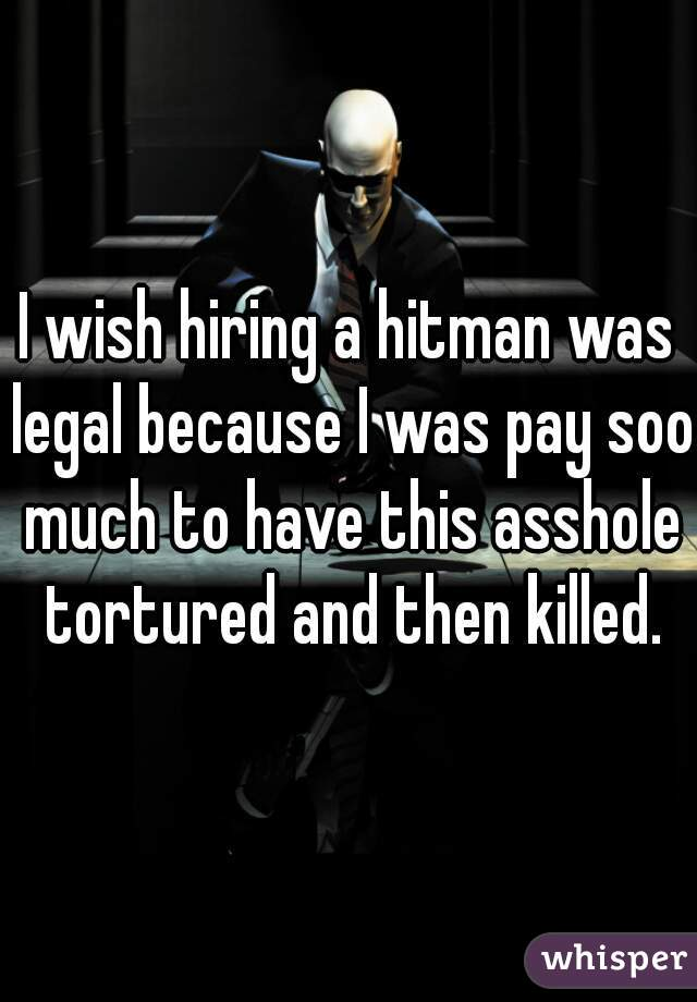 I wish hiring a hitman was legal because I was pay soo much to have this asshole tortured and then killed.