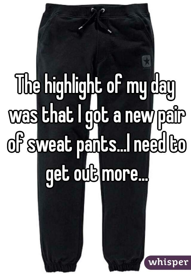 The highlight of my day was that I got a new pair of sweat pants...I need to get out more...