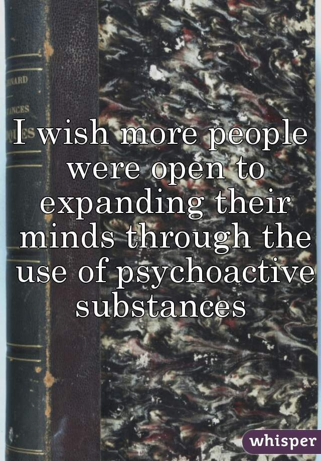 I wish more people were open to expanding their minds through the use of psychoactive substances