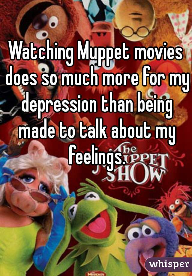 Watching Muppet movies does so much more for my depression than being made to talk about my feelings.