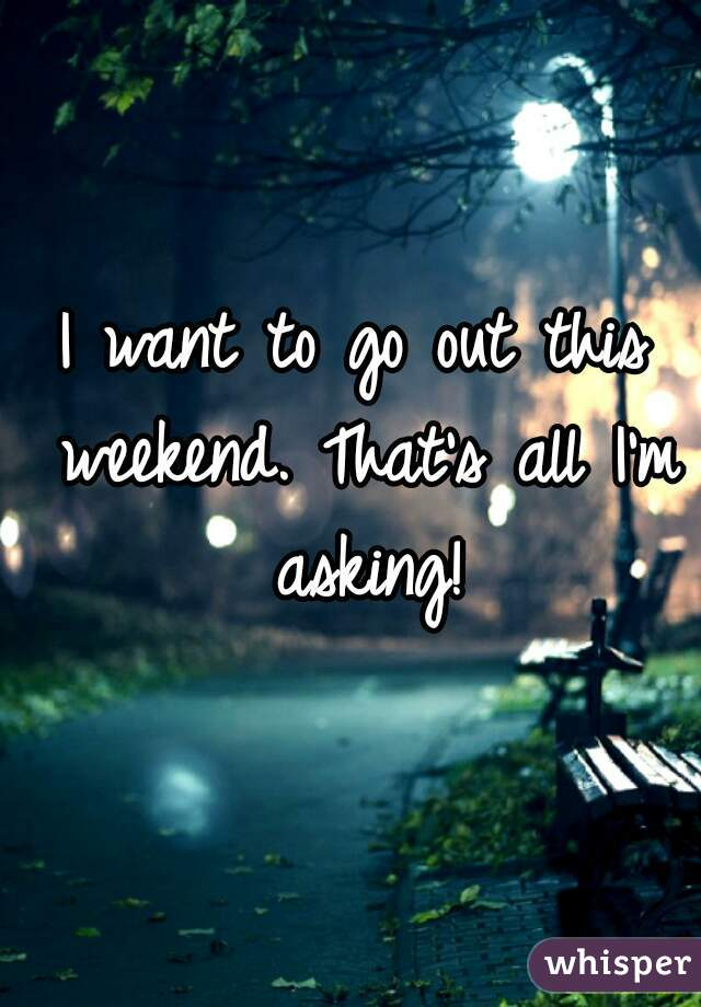 I want to go out this weekend. That's all I'm asking!