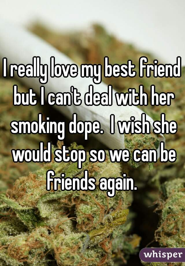I really love my best friend but I can't deal with her smoking dope.  I wish she would stop so we can be friends again.
