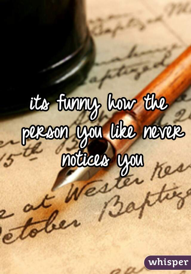 its funny how the person you like never notices you