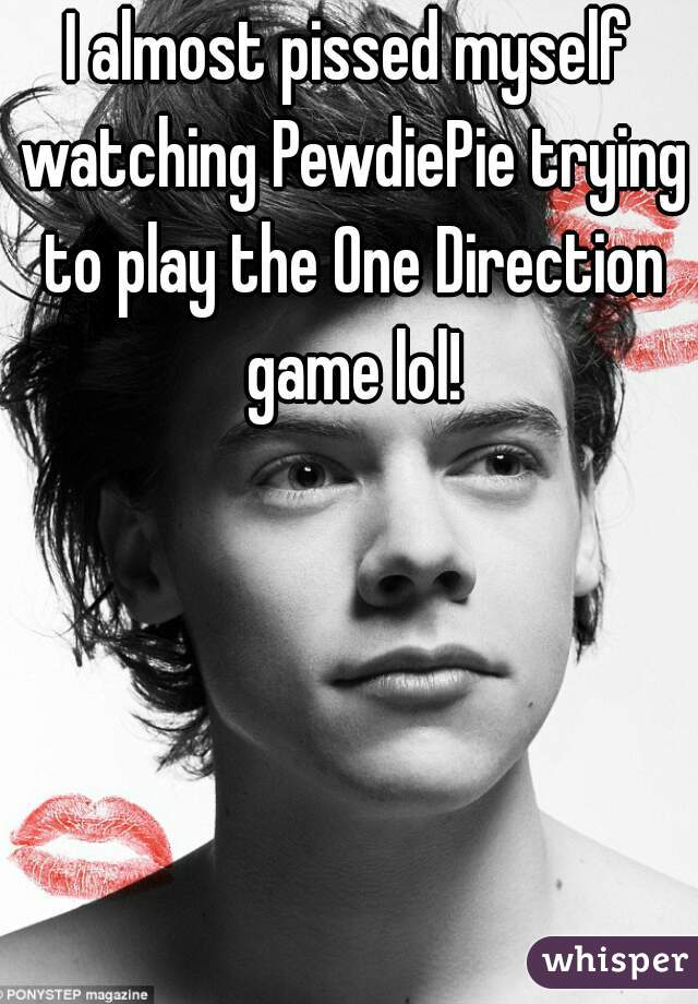 I almost pissed myself watching PewdiePie trying to play the One Direction game lol!