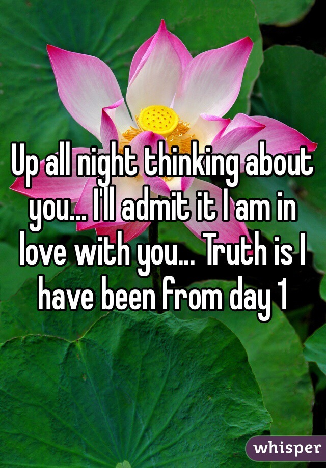 Up all night thinking about you... I'll admit it I am in love with you... Truth is I have been from day 1