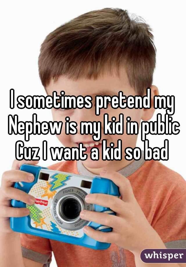 I sometimes pretend my Nephew is my kid in public Cuz I want a kid so bad