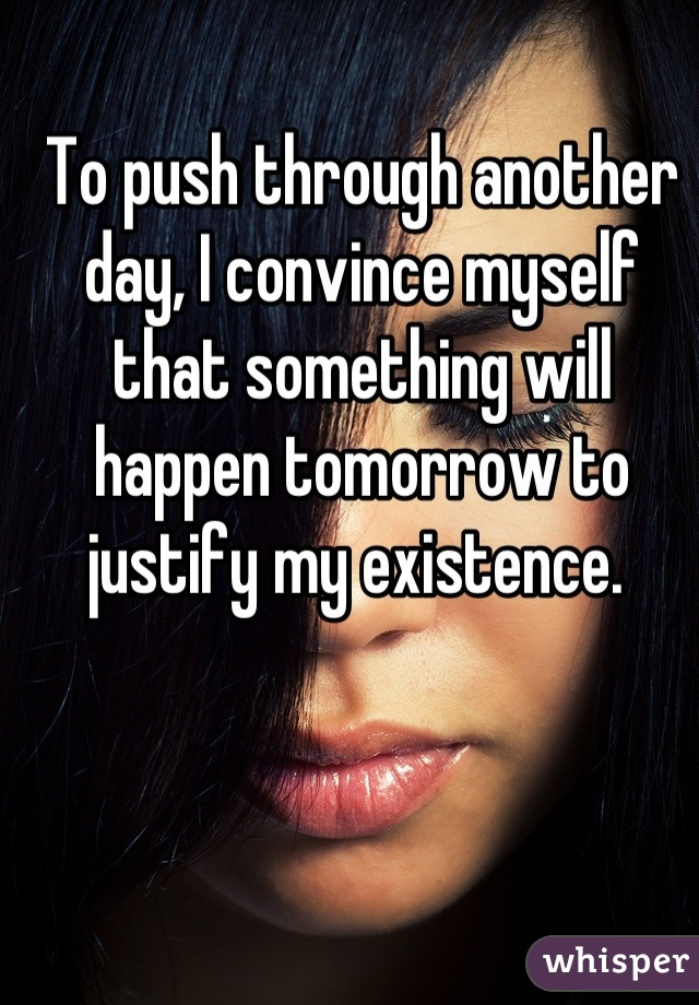 To push through another day, I convince myself that something will happen tomorrow to justify my existence.