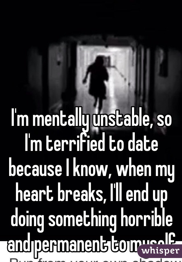 I'm mentally unstable, so I'm terrified to date because I know, when my heart breaks, I'll end up doing something horrible and permanent to myself