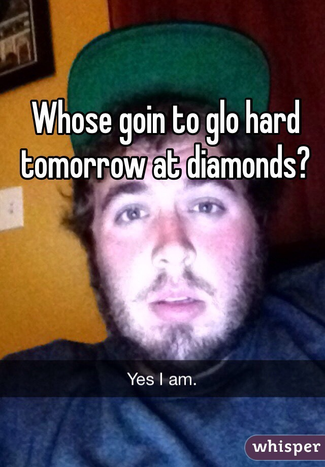 Whose goin to glo hard tomorrow at diamonds?